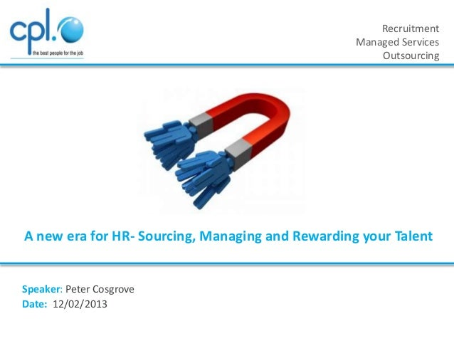 Recruitment Managed Services Outsourcing  A new era for HR- Sourcing, Managing and Rewarding your Talent  Speaker: Peter C...
