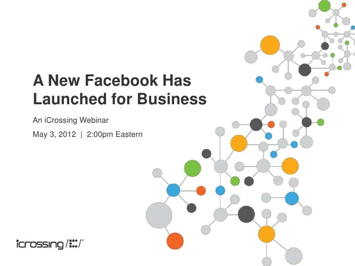 A New Facebook HasLaunched for BusinessAn iCrossing WebinarMay 3, 2012 | 2:00pm Eastern