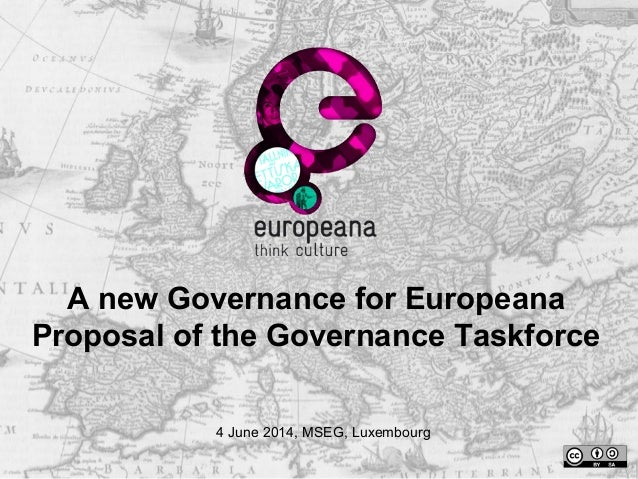 A new Governance for Europeana Proposal of the Governance Taskforce 4 June 2014, MSEG, Luxembourg
