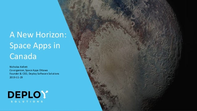 A New Horizon: Space Apps in Canada Nicholas Kellett Co-organizer, Space Apps Ottawa Founder & CEO, Deploy Software Soluti...