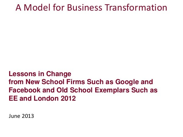 Lessons in Changefrom New School Firms Such as Google andFacebook and Old School Exemplars Such asEE and London 2012June 2...