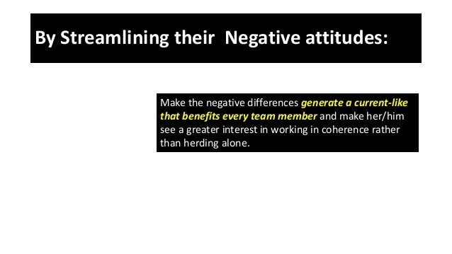 By Streamlining their Negative attitudes: Make the negative differences generate a current-like that benefits every team m...