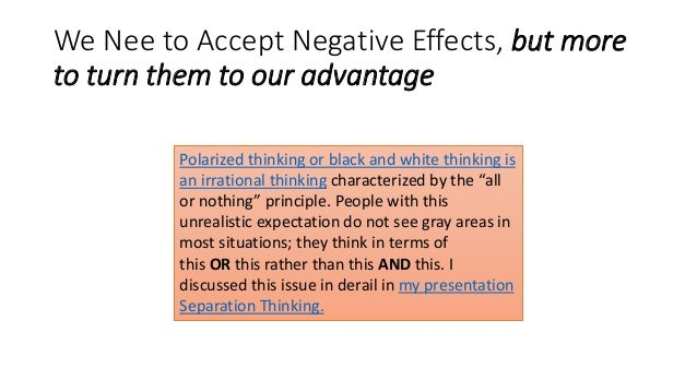 We Nee to Accept Negative Effects, but more to turn them to our advantage Polarized thinking or black and white thinking i...