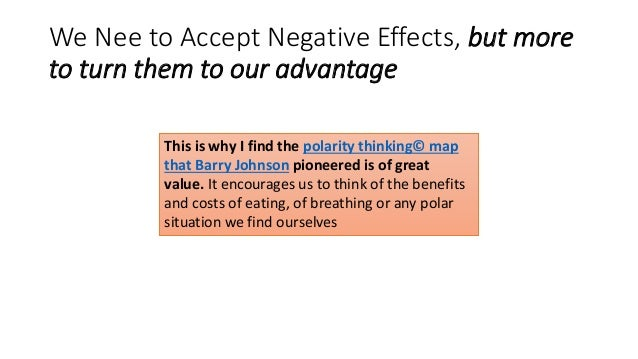 We Nee to Accept Negative Effects, but more to turn them to our advantage This is why I find the polarity thinking© map th...
