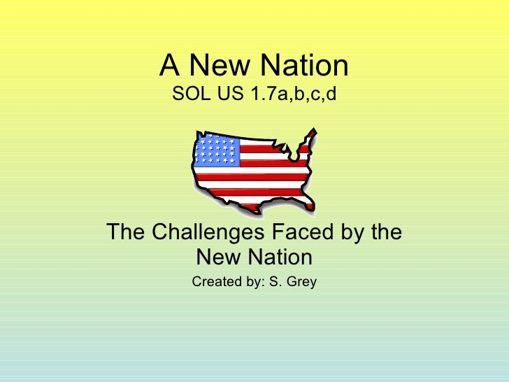 A New Nation SOL US 1.7a,b,c,d The Challenges Faced by the New Nation Created by: S. Grey