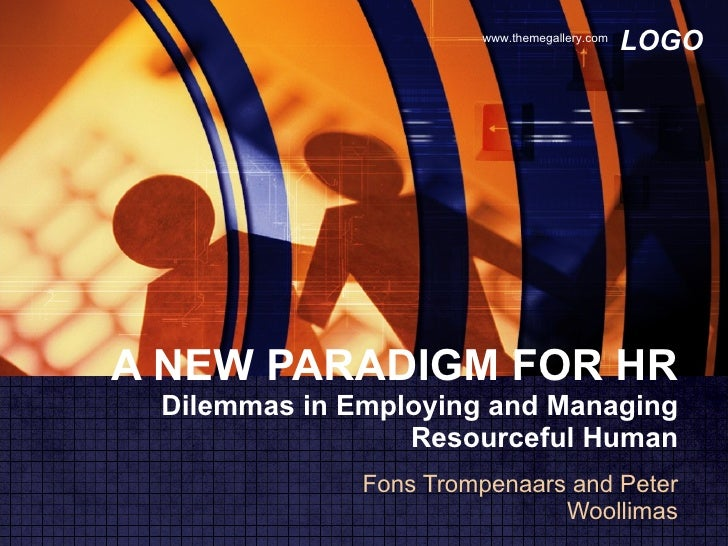 A NEW PARADIGM FOR HR Dilemmas in Employing and Managing Resourceful Human Fons Trompenaars and Peter Woollimas