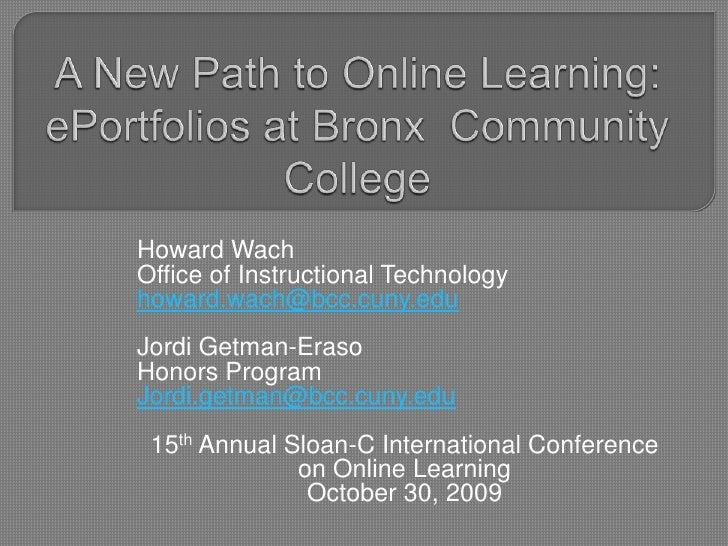 A New Path to Online Learning: ePortfolios at Bronx  Community College<br />Howard Wach <br />Office of Instructional Tech...