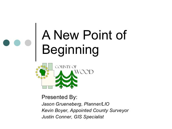 A New Point of Beginning Presented By: Jason Grueneberg, Planner/LIO Kevin Boyer, Appointed County Surveyor Justin Conner,...
