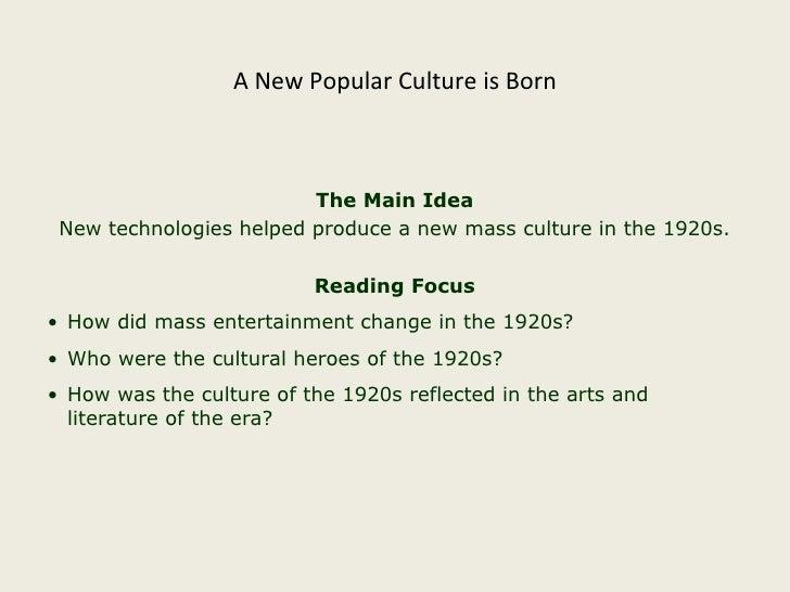A New Popular Culture is Born <ul><li>The Main Idea </li></ul><ul><li>New technologies helped produce a new mass culture i...