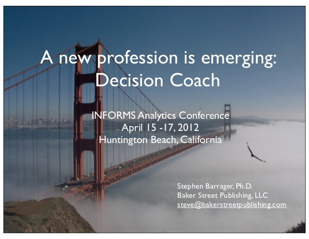 A new profession is emerging:      Decision Coach      INFORMS Analytics Conference            April 15 -17, 2012        H...