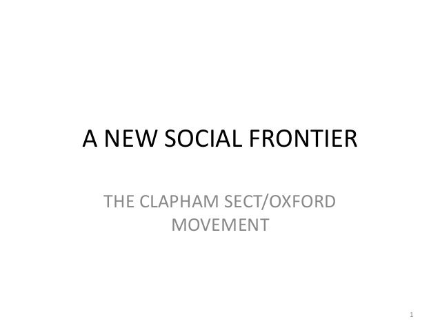 A NEW SOCIAL FRONTIER THE CLAPHAM SECT/OXFORD        MOVEMENT                           1