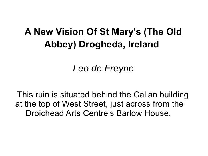 A New Vision Of St Mary's (The Old Abbey) Drogheda, Ireland   Leo de Freyne This ruin is situated behind the Callan buildi...