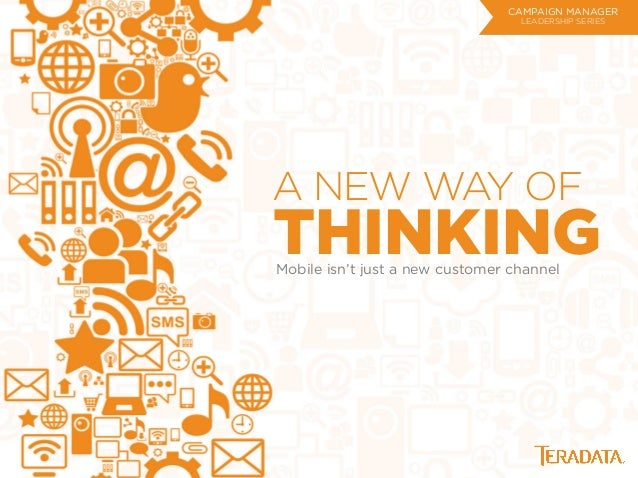 A NEW WAY OF THINKINGMobile isn't just a new customer channel CAMPAIGN MANAGER LEADERSHIP SERIES
