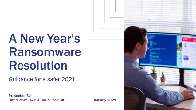 January 2021 A New Year's Ransomware Resolution Guidance for a safer 2021 David White, Axio & Garin Pace, AIG Presented By: