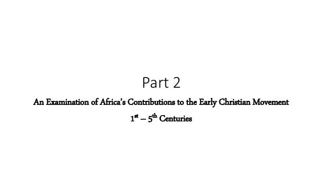 Part 2 An Examination of Africa's Contributions to the Early Christian Movement 1st – 5th Centuries