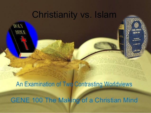 Christianity vs. Islam An Examination of Two Contrasting Worldviews GENE 100 The Making of a Christian Mind