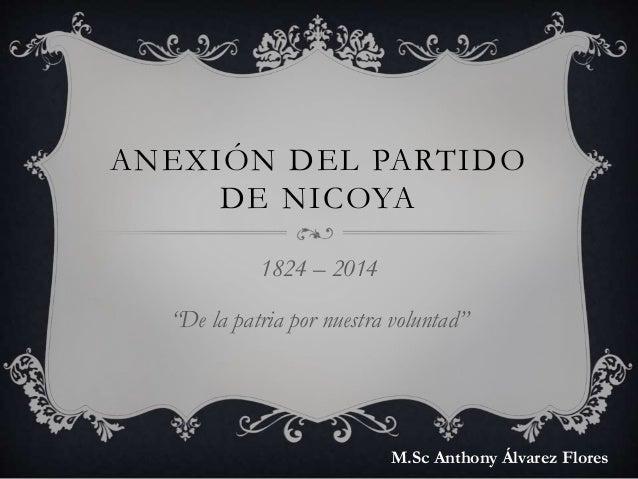 """ANEXIÓN DEL PARTIDO DE NICOYA 1824 – 2014 """"De la patria por nuestra voluntad"""" M.Sc Anthony Álvarez Flores"""