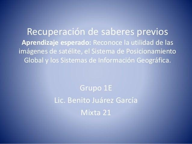 Recuperación de saberes previos  Aprendizaje esperado: Reconoce la utilidad de las  imágenes de satélite, el Sistema de Po...