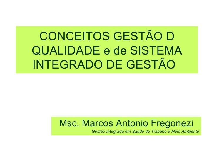 CONCEITOS GESTÃO D QUALIDADE e de SISTEMA INTEGRADO DE GESTÃO   Msc. Marcos Antonio Fregonezi Gestão Integrada em Saúde do...