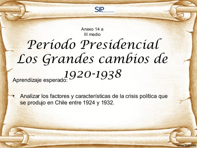 Anexo 14 a III medio Período Presidencial Los Grandes cambios de 1920-1938Aprendizaje esperado: • Analizar los factores y ...