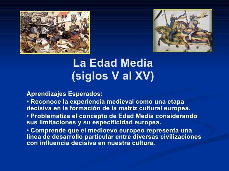 La Edad Media  (siglos V al XV)  Aprendizajes Esperados: •  Reconoce la experiencia medieval como una etapa decisiva en la...