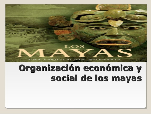 Organización económica yOrganización económica y social de los mayassocial de los mayas Departamento de Historia, Geografí...