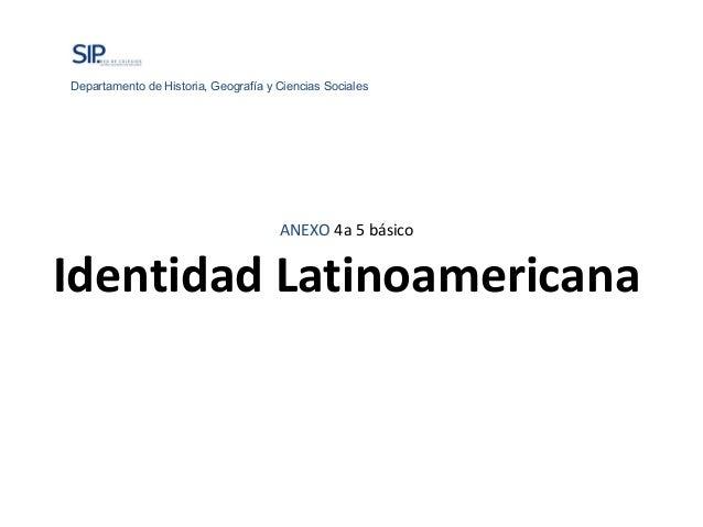 ANEXO 4a 5 básicoIdentidad LatinoamericanaDepartamento de Historia, Geografía y Ciencias Sociales