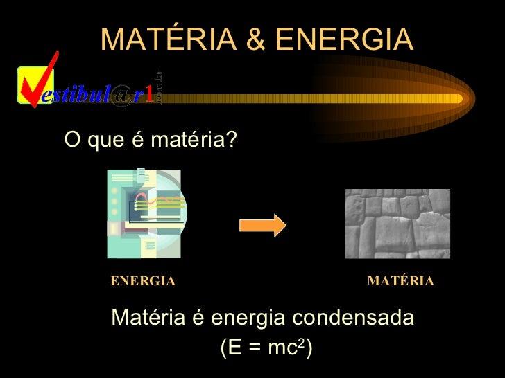MATÉRIA & ENERGIAO que é matéria?    ENERGIA                MATÉRIA    Matéria é energia condensada               (E = mc2)
