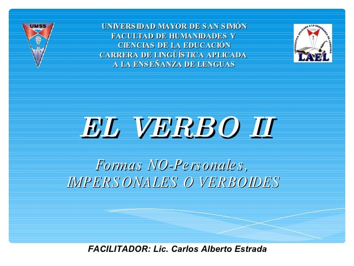 EL VERBO II Formas NO-Personales,  IMPERSONALES O VERBOIDES UNIVERSIDAD MAYOR DE SAN SIMÓN FACULTAD DE HUMANIDADES Y  CIEN...