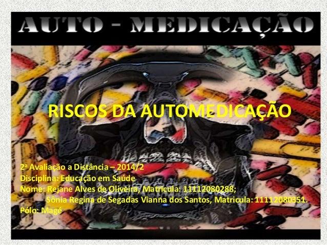 RISCOS DA AUTOMEDICAÇÃO  2a Avaliação a Distância – 2014/2  Disciplina: Educação em Saúde  Nome: Rejane Alves de Oliveira,...