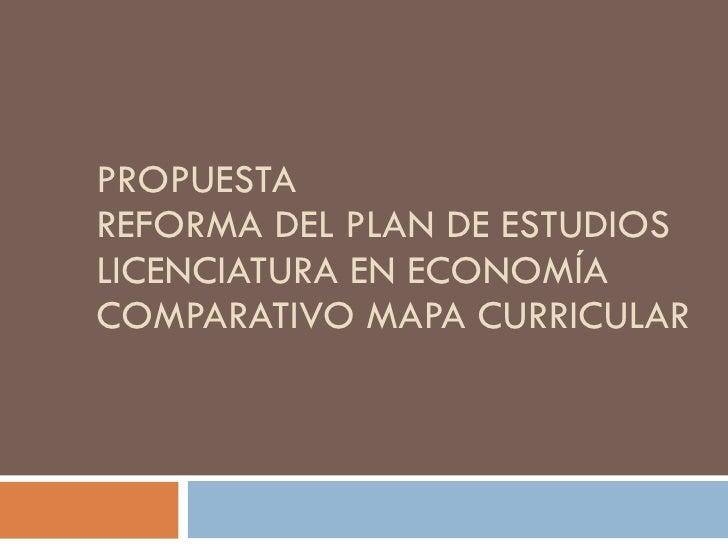 PROPUESTA REFORMA DEL PLAN DE ESTUDIOS LICENCIATURA EN ECONOMÍA COMPARATIVO MAPA CURRICULAR