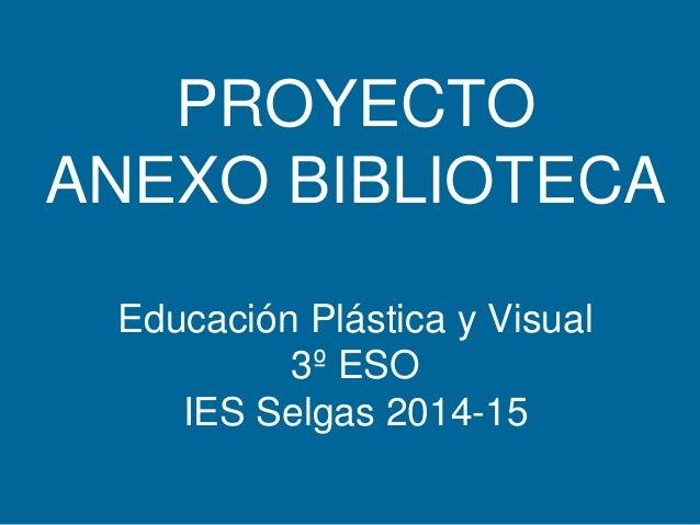 PROYECTO ANEXO BIBLIOTECA Educación Plástica y Visual 3º ESO IES Selgas 2014-15