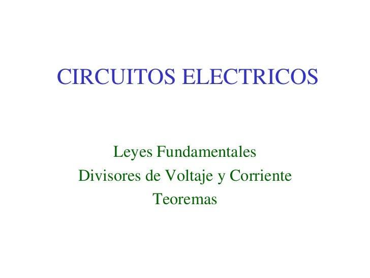 CIRCUITOS ELECTRICOS      Leyes Fundamentales Divisores de Voltaje y Corriente            Teoremas