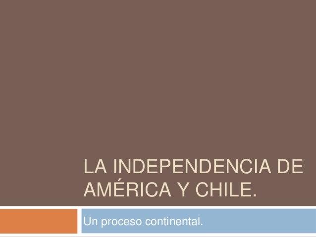 LA INDEPENDENCIA DE AMÉRICA Y CHILE. Un proceso continental.