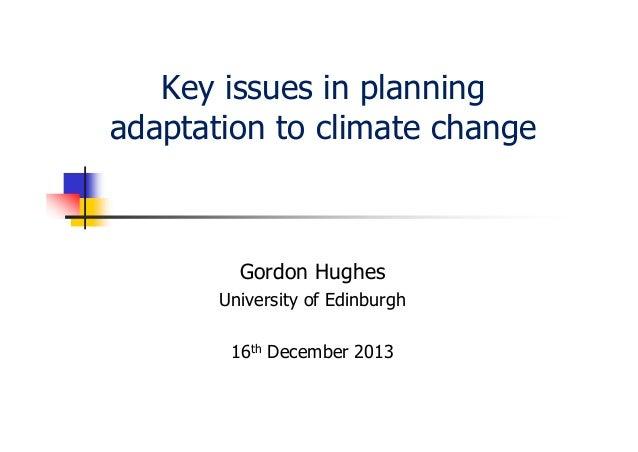 Key issues in planning adaptation to climate change  Gordon Hughes University of Edinburgh 16th December 2013