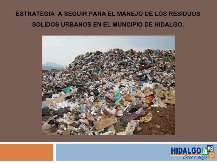 ESTRATEGIA A SEGUIR PARA EL MANEJO DE LOS RESIDUOS    SOLIDOS URBANOS EN EL MUNCIPIO DE HIDALGO.