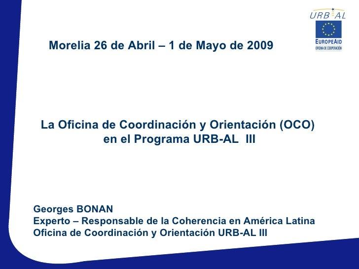 Morelia 26 de Abril – 1 de Mayo de 2009 La Oficina de Coordinación y Orientación (OCO)            en el Programa URB-AL II...