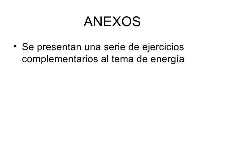 ANEXOS <ul><li>Se presentan una serie de ejercicios complementarios al tema de energía </li></ul>