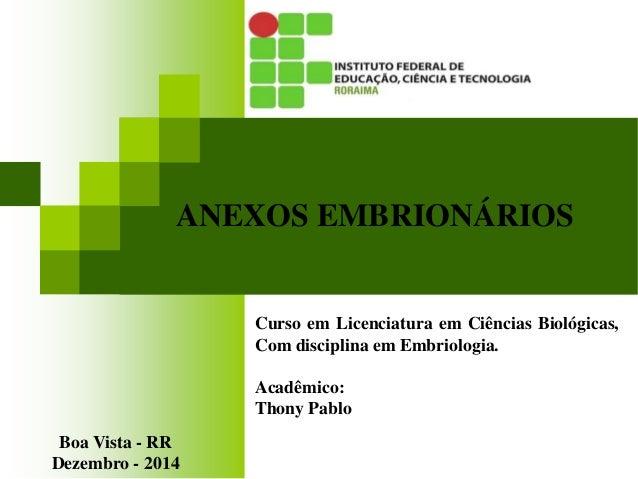 ANEXOS EMBRIONÁRIOS Curso em Licenciatura em Ciências Biológicas, Com disciplina em Embriologia. Acadêmico: Thony Pablo Bo...