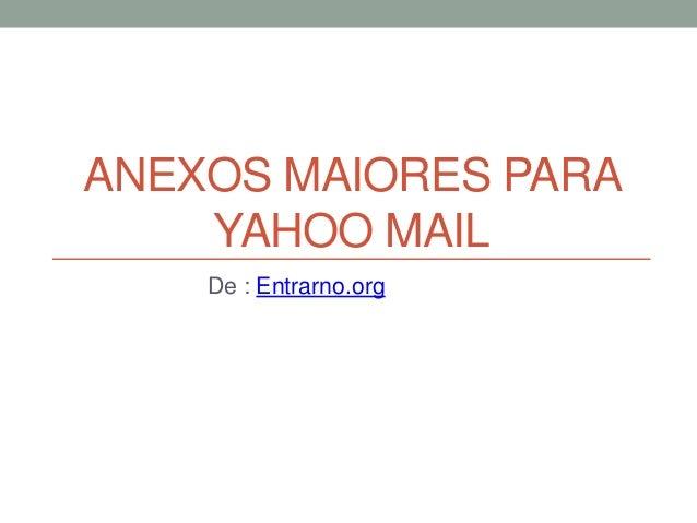 ANEXOS MAIORES PARA YAHOO MAIL De : Entrarno.org