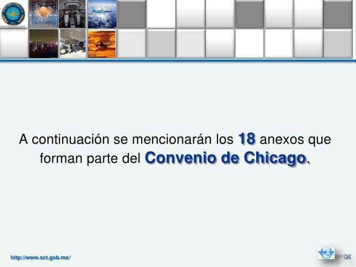 A continuación se mencionarán los 18 anexos que      forman parte del Convenio de Chicago.http://www.sct.gob.mx/