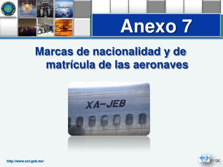 Anexo 7                Marcas de nacionalidad y de                 matrícula de las aeronaveshttp://www.sct.gob.mx/