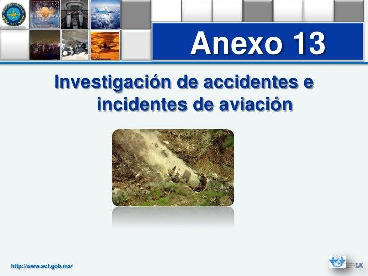Anexo 13               Investigación de accidentes e                    incidentes de aviaciónhttp://www.sct.gob.mx/