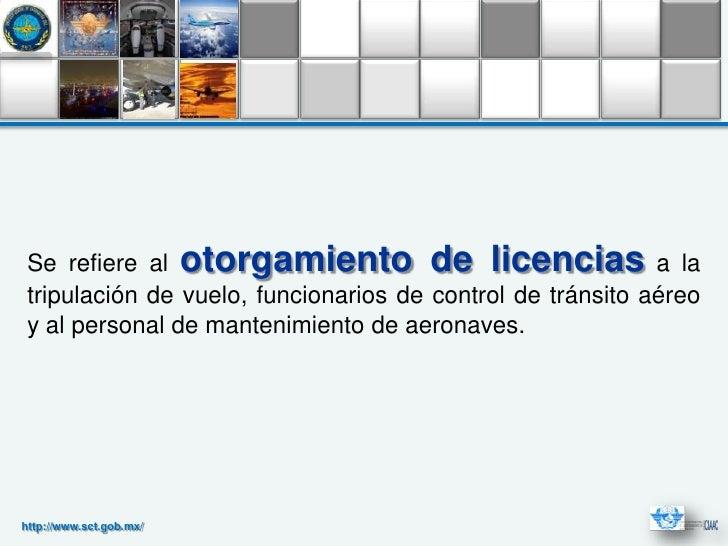 Se refiere al otorgamiento de licencias a la tripulación de vuelo, funcionarios de control de tránsito aéreo y al personal...