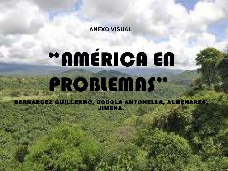 """ANEXO VISUAL   """" AMÉRICA EN PROBLEMAS""""  BERNARDEZ GUILLERMO, COCOLA ANTONELLA, ALMENARES, JIMENA."""
