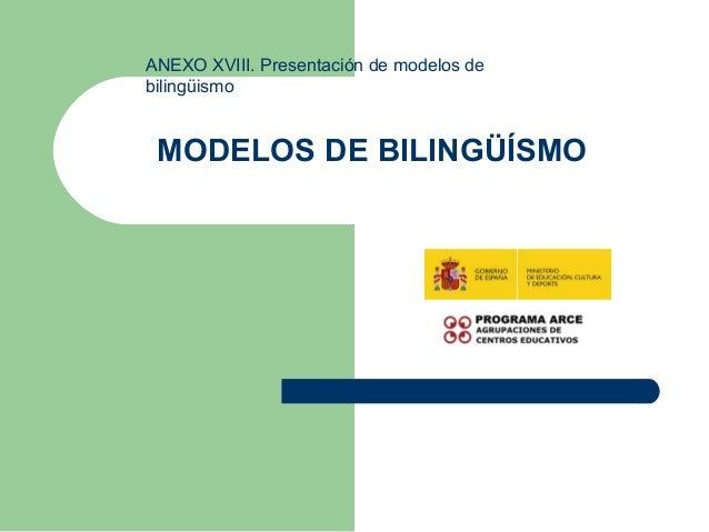 MODELOS DE BILINGÜÍSMO ANEXO XVIII. Presentación de modelos de bilingüismo