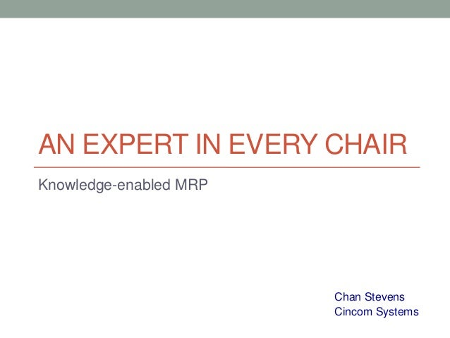 AN EXPERT IN EVERY CHAIR Knowledge-enabled MRP  Chan Stevens Cincom Systems