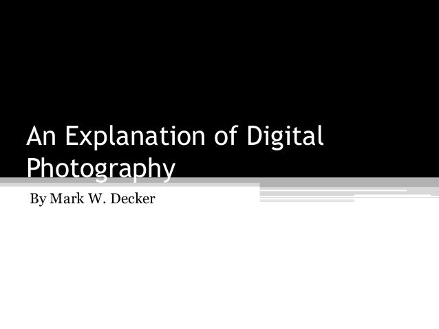 An Explanation of Digital Photography By Mark W. Decker