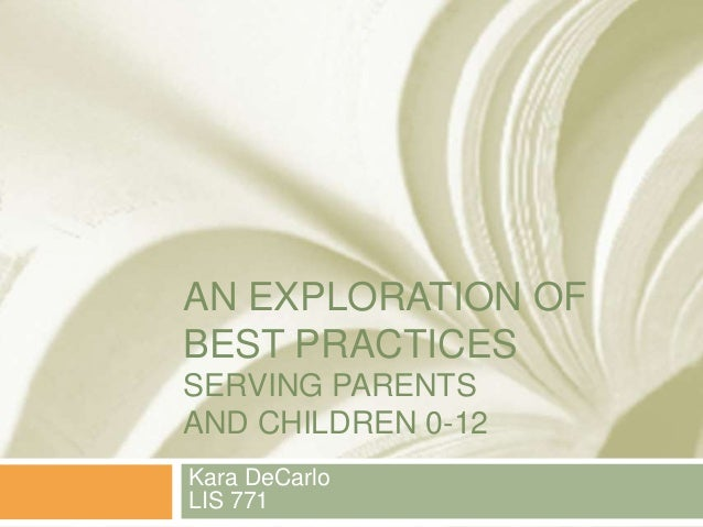 AN EXPLORATION OF BEST PRACTICES SERVING PARENTS AND CHILDREN 0-12 Kara DeCarlo LIS 771