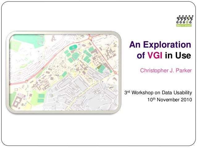 An Exploration of VGI in Use Christopher J. Parker 3rd Workshop on Data Usability 10th November 2010